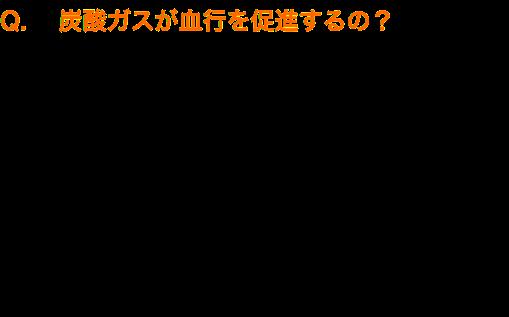 Q. 炭酸ガスが血行を促進するの? A 自然炭酸泉の効果の源は、炭酸ガスではなく、 実は重炭酸イオンでした。 一般的な炭酸泉は、発泡する炭酸ガスが良いとされて いますが、ドイツは勿論、名湯と呼ばれる自然炭酸泉の ph(ペーハー)値は中性で炭酸ガスは存在しません。 実は、中性のお湯の中に、炭酸ガスが変化して溶け込んだ 重炭酸イオンに効果の源があるのです。