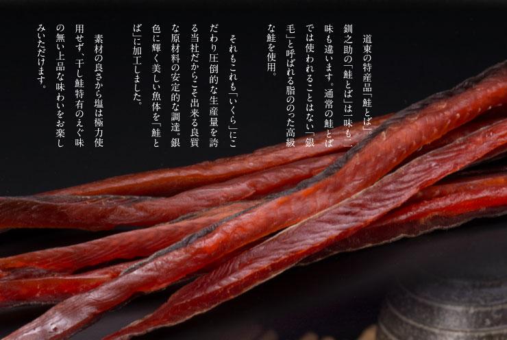 道東の特産品「鮭とば」。釧之助の「鮭とば」は一味も二味も違います。通常の鮭とばでは使われることはない「銀毛」と呼ばれる脂ののった高級な鮭を使用。それもこれも「いくら」にこだわり圧倒的な生産量を誇る当社だからこど出来る良質な原材料の安定的な調達。銀色に輝く美しい魚体を「鮭とば」に加工しました。素材の良さからは塩は極力使用せず、干し鮭特有のえぐ味の無い上品な味わいをお楽しみいただけます。