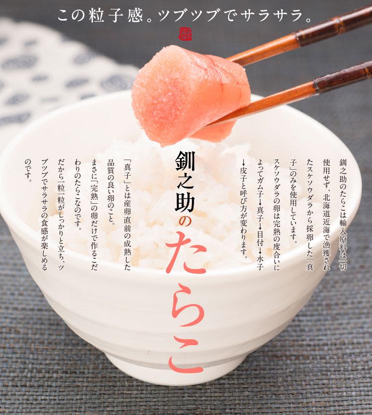 この粒子感。ツブツブでサラサラ。釧之助のたらこ。釧之助のたらこは輸入原料は一切使用せず、北海道近海で漁獲されたスケソウダラから採卵した「真子」のみを使用しています。スケソウダラの卵は完熟の度合いによってガム子→真子→目付→水子→皮子と呼び方が変わります。「真子」とは産卵直前の成熟した品質の良い卵のこと。まさに「完熟」の卵だけで作るこだわりのたらこなのです。だから一粒一粒がしっかりと立ち、ツブツブでサラサラの食感が楽しめるのです。