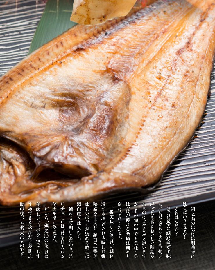 釧之助のほっけは釧路産にはこだわりません!それはなぜか?ほっけは常に釧路産が美味しいわけではありません。旬と呼ばれる最もおいしい時期があるのはご存じかと思いますが、その旬の中でも美味しいほっけが獲れる漁場は刻々と変わっていくのです。一番美味しいほっけが釧路港で水揚げされる時には釧路産を仕入れ、羅臼で一番美味しいほっけが獲れる時には羅臼産を仕入れる。獲れる時期にこだわり、常に美味しいほっけを仕入れる努力を惜しみません。だから、釧之助のほっけは美味しい。自信を持っておすすめできる逸品だけが釧之助のほっけを名乗れるのです。