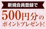 新規会員登録で500円分のポイントプレゼント!