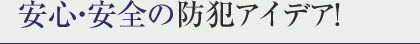 安心・安全の防犯アイデア!