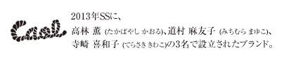 2013年SSに、高林 薫 (たかばやし かおる)、道村 麻友子 (みちむら まゆこ)、寺崎 喜和子 (てらさき きわこ)の3名で設立されたブランド。