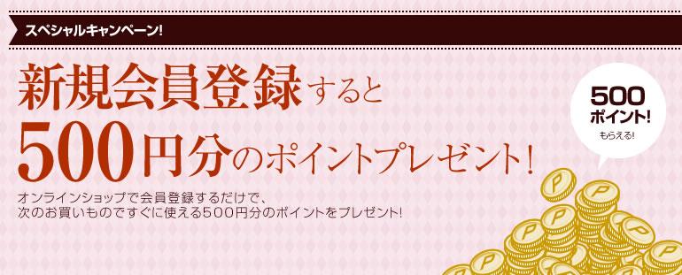 スペシャルキャンペーン!新規会員登録すると500円分のポイントプレゼント オンラインショップで会員登録するだけで、次のお買いものですぐに使える500円分のポイントをプレゼント!