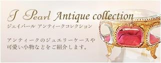 J Pearl Antique collection アンティークのジュエリーケースや可愛い小物などをご紹介