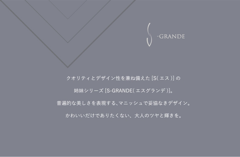 クオリティとデザイン性を兼ね備えた[S(エス)]の姉妹シリーズ[S-GRANDE(エスグランデ)]。普遍的な美しさを表現する、マニッシュで妥協なきデザイン。かわいいだけではありたくない、大人のツヤと輝きを。