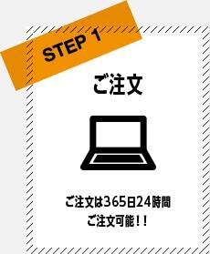 STEP1 ご注文 ご注文は365日24時間ご注文可能!!