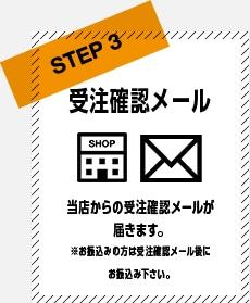 STEP3 受注確認メール 当店からの受注確認メールが届きます。※お振込の方は受注確認メール後にお振込み下さい。
