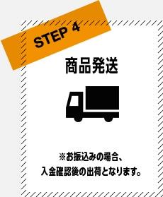 STEP4 商品発送 ※お振込の場合、入金確認後の出荷となります。