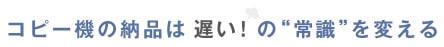 """コピー機の納品は「遅い!」の""""常識""""を変える"""