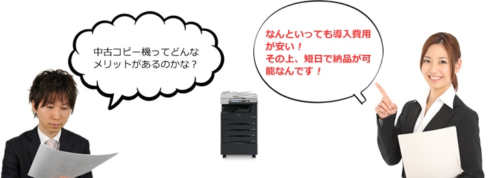 中古コピー機のメリットは、なんといっても導入費用が安い!その上。短日で納品が可能なんです!