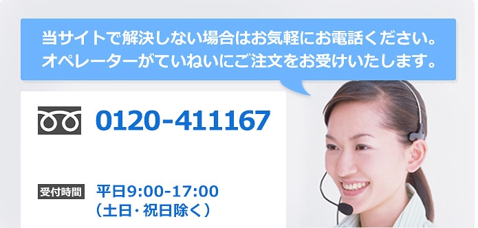 当サイトで解決しない場合はお気軽にお電話ください。オペレーターがていねいにご注文をお受けいたします。フリーダイヤル0120-411167受付時間平日9:00-17:00(土日・祝日を除く)