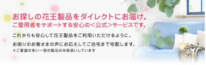 お探しの花王製品をダイレクトにお届け。ご愛用者をサポートする安心の<公式>サービスです。これからも安心して花王製品をご利用いただけるように。お困りのお客さまの声にお応えしてご自宅まで宅配します。※ご要望の多い一部の製品のみ取扱いしています