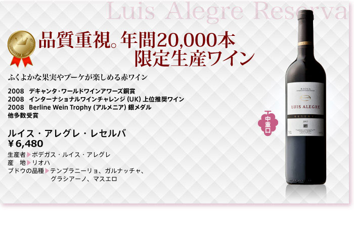 品質重視。年間20,000本。限定生産ワイン。ふくよかな果実やブーケが楽しめる赤ワイン。デキャンタ・ワールドワインアワーズ銅賞。インターナショナルワインチャレンジ(UK)上位推奨ワイン。Berline Wein Trophy (アルメニア)銀メダル。ルイス・アレグレ・レセルバ ボデガス・ルイス・アレグレ リオハ