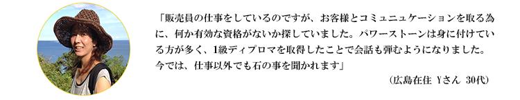 「販売員の仕事をしているのですが、お客様とコミュニュケーションを取る為に、何か有効な資格がないか探していました。パワーストーンは身に付けている方が多く、1級ディプロマを取得したことで会話も弾むようになりました。今では、仕事以外でも石の事を聞かれます」(広島県在住 Yさん 30代)