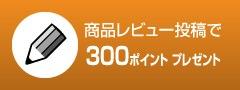 商品レビュー投稿で300ポイントプレゼント!