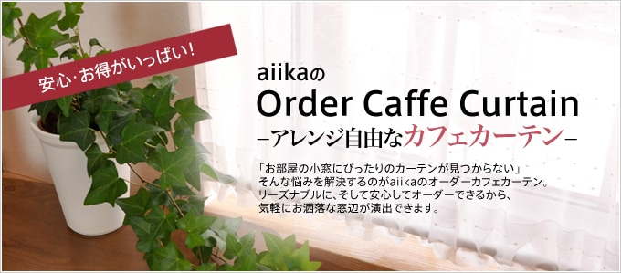 安心・お得がいっぱい! aiikaのOrder Caffe Curtain -アレンジ自由なカフェカーテン- 「お部屋の小窓にぴったりのカーテンが見つからない」そんな悩みを解決するのがaiikaのオーダーカフェカーテン。 リーズナブルに、そして安心してオーダーできるから、気軽におしゃれな窓辺が演出できます。