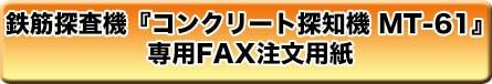 鉄筋探査機「コンクリート探知機 MT-61」専用FAX注文用紙ボタン