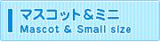 マスコット&ミニぬいぐるみ/Mascot & Small size