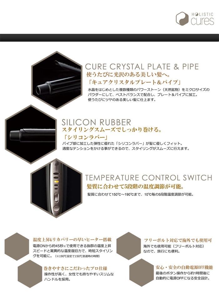 『CURE CRYSTAL PLATE & PIPE』使うたびに潤いと光沢のある美しい髪へ「キュアクリスタルプレート&パイプ」水晶をはじめとした複数種類のパワーストーン天然鉱物をミクロサイズのパウダーにして、ベストバランスで配合しプレート&パイプに加工。使うたびにツヤのある美しい髪に仕上げます『SILICON RUBBER』スタイリングスムーズでしっかり巻ける「シリコンラバー」パイプ部に加工した弾性に優れた「シリコンラバー」が髪に優しくフィット。過度なテンションをかけることができるので、スタイリングがスムーズに行えます。『TEMPERATURE CONTROL SWITCH』髪質に合わせて5段階の温度調整が可能。髪質に合わせて150℃〜190℃まで、10℃毎の5段階温度調節が可能。温度上昇&リカバリーの早いヒーター搭載。電源ONから約45秒で使用できる抜群の温度上昇スピードと驚異的な温度復旧力で時短スタイリングを可能に。巻きやすさにこだわったプロ仕様。操作性が高く女性でも持ちやすいスリムなハンドルを採用。フリーボトル対応で海外でも使用可能。海外でも使用可能なので、旅行にも便利。安心・安全の自動電源OFF機能。最後のボタン操作から約1時間後に自動的に電源OFFになる安全設計。