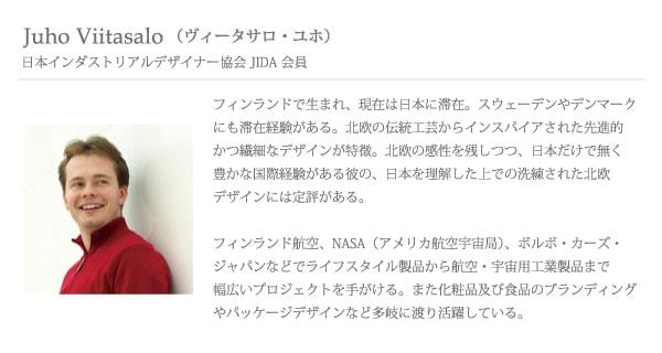 「Juho Viitasalo ヴィータサロ ユホ(日本インダストリアルデザイナー協会 JIDA 会員)」フィンランドで生まれ、現在は日本に滞在。スウェーデンやデンマークにも滞在経験がある。北欧の伝統工芸からインスパイアされた先進的かつ繊細なデザインが特徴。北欧の感性を残しつつ、日本だけで無く豊かな国際経験がある彼の、日本を理解した上での洗練された北欧デザインには定評がある。フィンランド航空、NASA(アメリカ航空宇宙局)、ボルボ・カーズ・ジャパンなどでライフスタイル製品から航空・宇宙用工業製品まで幅広いプロジェクトを手がける。また化粧品及び食品のブランディングやパッケージデザインなど多岐に渡り活躍している。
