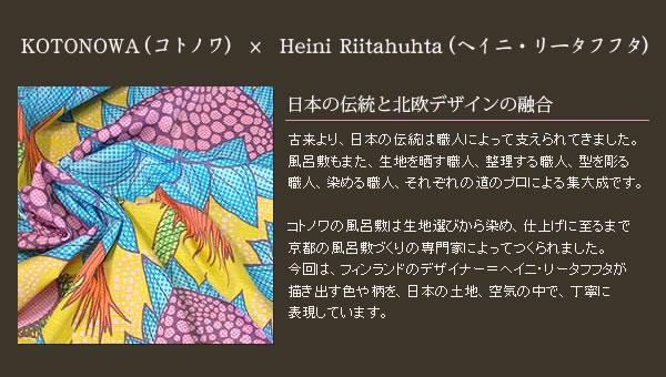 「日本の伝統と北欧デザインの融合」古来より、日本の伝統は職人によって支えられてきました。風呂敷もまた、生地を晒す職人、整理する職人、型を彫る職人、染める職人、それぞれの道のプロによる集大成です。コトノワの風呂敷は生地選びから染め、仕上げに至るまで京都の風呂敷づくりの専門家によってつくられました。今回は、フィンランドのデザイナー=ヘイニ・リータフフタが描き出す色や柄を、日本の土地、空気の中で、丁寧に表現しています。