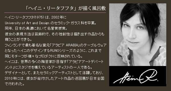「ヘイニ・リタタフタが描く風呂敷」ヘイニ・リータフフタ(1975) は、2002年にUniversity of Art and Design のセラミック・ガラス科を卒業。同年、日本の美濃において名誉賞授賞。彼女の表現方法は装飾的で、その独創性は描き出す作品からも窺うことができる。フィンランドで最も著名な窯元「アラビア ARABIA」のテーブルウェアとなったヘイニのデザインするRUNOシリーズのように、これまで同じモチーフが様々なプロダクトに反映されている。ヘイニは、世界の多くの陶芸家が目指す「アラビアアートデパートメント」にスタジオを構えているアーティストの一人である。デザイナーとして、またセラミックアーティストとして活躍しており、2010年には、彼女が絵付けしたアート作品の巡回展が日本全国で行われた。