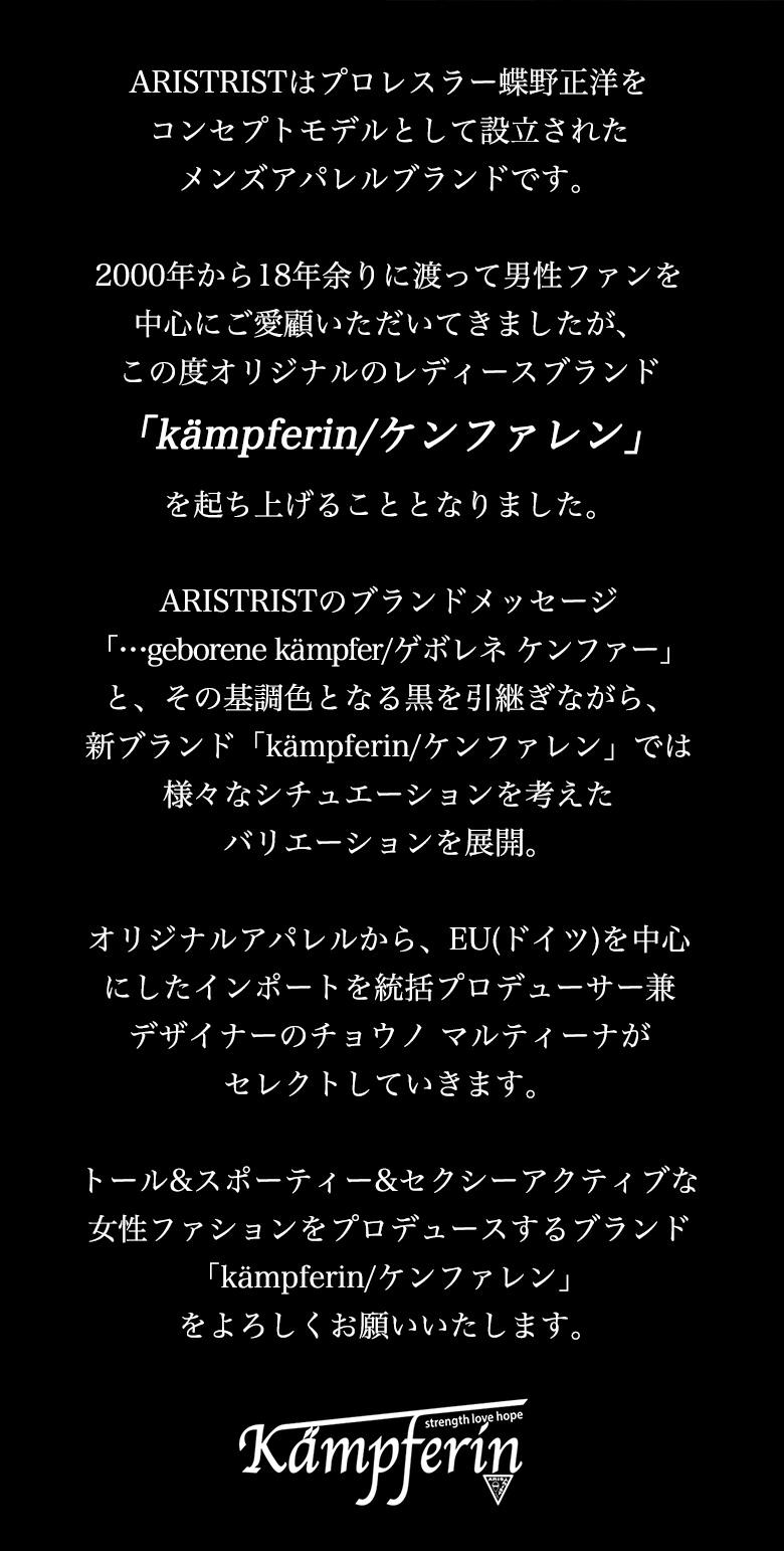 ARISTRISTはプロレスラー蝶野正洋をコンセプトモデルとして設立されたメンズアパレルブランドです。2000年から18年余りに渡って男性ファンを中心にご愛顧いただいてきましたが、この度オリジナルのレディースブランド「Kampferin/ケンファレン」を起ち上げることとなりました。ARISTRISTのブランドメッセージ「…geborene Kampfer/ゲボレネ ケンファー」と、その基調色となる黒を引継ぎながら、新ブランド「Kampferin/ケンファレン」では様々なシチュエーションを考えたバリエーションを展開。オリジナルアパレルから、EU(ドイツ)を中心にしたインポートを統括プロデュース&デザイナーのチョウノ マルティーナがセレクトしていきます。トール&スポーティー&セクシーアクティブな女性ファションをプロデュースするブランド「Kampferin/ケンファレン」をよろしくお願いいたします。