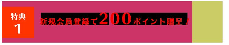 特典1 新規会員登録で200ポイント贈呈!