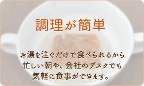 調理が簡単。お湯を注ぐだけで食べられるから、忙しい朝や会社のデスクでも