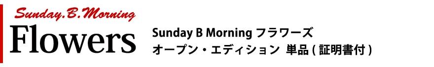 Sunday B Morning Sunday B Morning フラワーズ オープン・エディション 単品(証明書付)