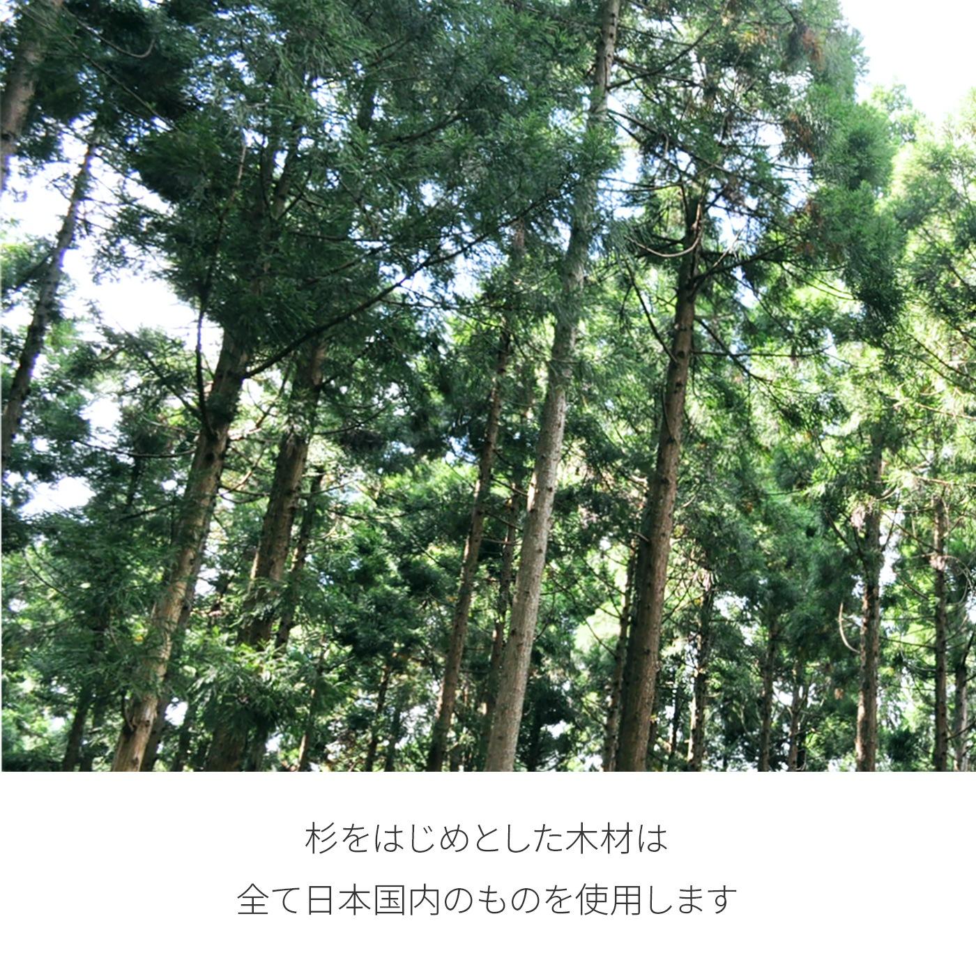 杉をはじめとした木材は全て日本国内のものを使用します
