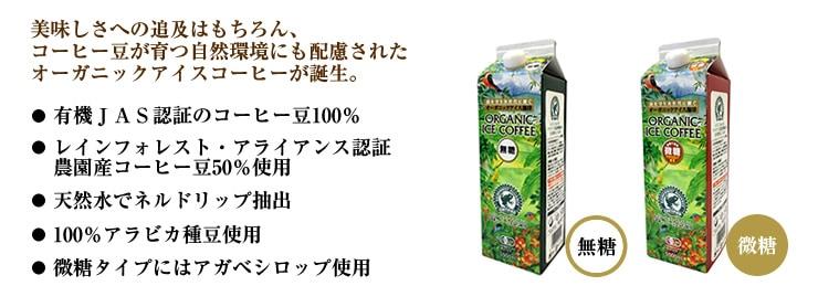 おいしさへの追及はもちろん、コーヒー豆が育つ自然環境にも配慮されたオーガニックアイスコーヒーが誕生。有機JAS認証のコーヒー豆100%レインフォレスト・アライアンス認証農園産コーヒー豆50%使用。天然水でネルドリップ抽出。100%アラビカ種豆使用。微糖タイプにはアガベシロップ使用。
