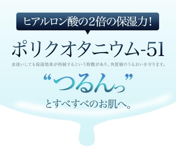 """ポリクオタニウム-51 水洗いしても保湿効果が持続するという特徴があり、角質層のうるおいを守ります。""""つるんっ""""とすべすべのお肌へ。"""