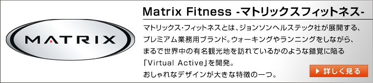 MatrixFitness-マトリックスフィットネス-マトリックス・フィットネスとは、ジョンソンヘルステック社が展開する、家庭用ブランドの一つ。バーチャルアクティブといったような、業界初の技術を駆使し、利用者の運動にエンターテイメント性を与えます。
