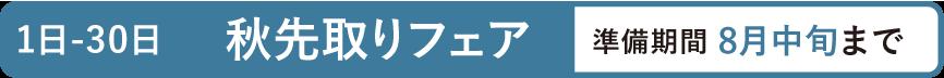 1日-30日 秋先取りフェア 準備期間 8月中旬まで