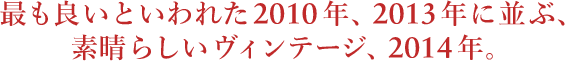 最も良いといわれた2010年、2013年に並ぶ、素晴らしいヴィンテージ、2014年。