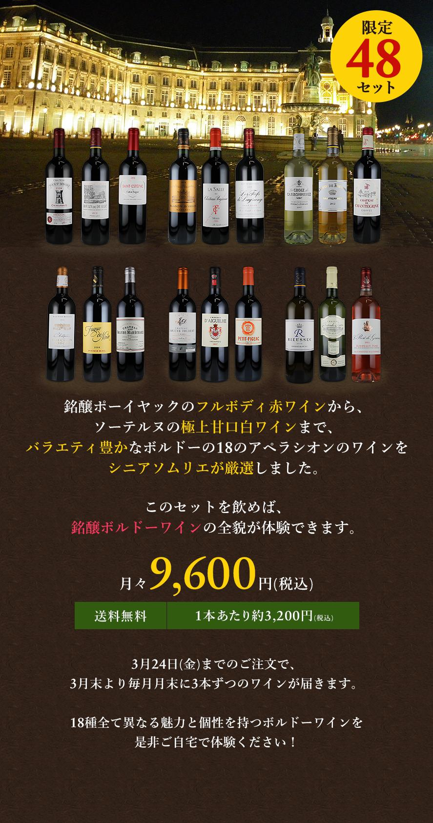 限定48セット 銘醸ポーイヤックのフルボディ赤ワインから、ソーテルヌの極上甘口白ワインまで、バラエティ豊かなボルドーの18のアペラシオンのワインをシニアソムリエが厳選しました。このセットを飲めば、銘醸ボルドーワインの全貌が体験できます。 月々9,600円(税込) 送料無料 1本あたり約3,200円(税込) 3月24日(金)までのご注文で、3月末より毎月月末に3本ずつのワインが届きます。18種全て異なる魅力と個性を持つボルドーワインを是非ご自宅で体験ください!