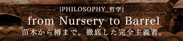 [PHILOSOPHY_哲学] from Nursery to Barrel 苗木から樽まで。徹底した完全主義者。
