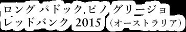 ロング パドック ピノ グリージョ レッドバンク 2015(オーストラリア)