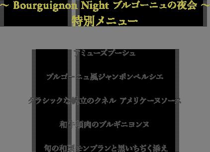 〜Bourguignon Night ブルゴーニュの夜会〜 特別メニュー アミューズブーシュ、ブルゴーニュ風ジャンボンペルシエ、クラシックな帆立のクネル アメリケーヌソース、和牛頬肉のブルギニヨンヌ、旬の和栗モンブランと黒いちぢく添え