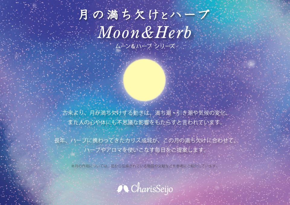 ムーンフェスタ 古来より、月が満ち欠けする動きは、満ち潮・引き潮や気候の変化、また人の心や体にも不思議な影響をもたらすと言われています。長年、ハーブに携わってきたカリス成城が、この月の満ち欠けに合わせて、ハーブやアロマを使いこなす毎日をご提案します。