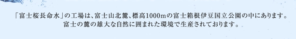 「富士桜長命水」の工場は、富士山北麓、標高1000mの富士箱根伊豆国立公園の中にあります。富士の麓の雄大な自然に囲まれた環境で生産されております。