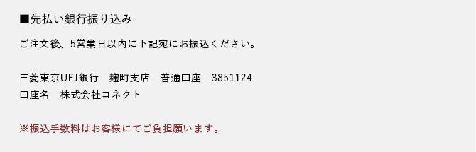 先払い銀行振り込み ご注文後、5営業日以内に下記宛にお振込ください。三菱東京UFJ銀行 麹町支店 普通口座 385112口座名 株式会社コネクト※振込手数料はお客様にてご負担願います。