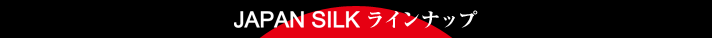 JAPAN SILK ラインナップ
