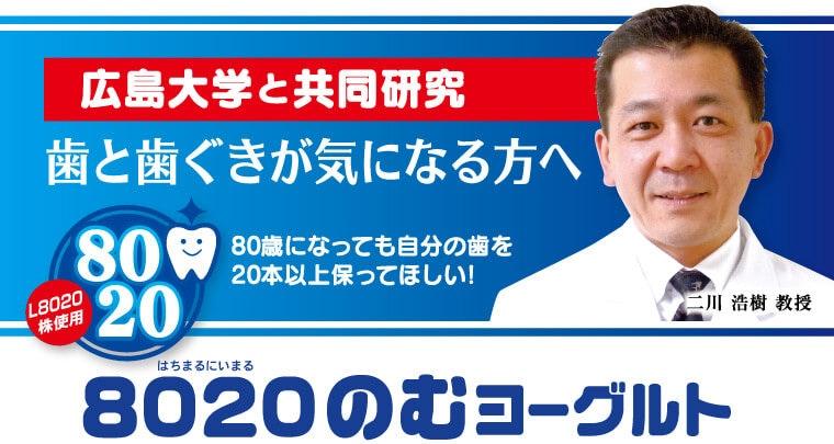 広島大学と共同研究 歯と歯ぐきが気になる方へ 80歳になっても自分の歯を 20本以上保ってほしい! 8020(はちまるにいまる)のむヨーグルト