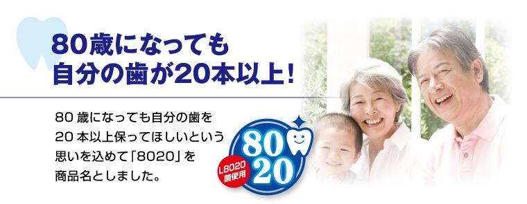 80歳になっても自分の歯が20本以上! 80歳になっても自分の歯を20本以上保ってほしいという思いを込めて「8020」を商品名としました。