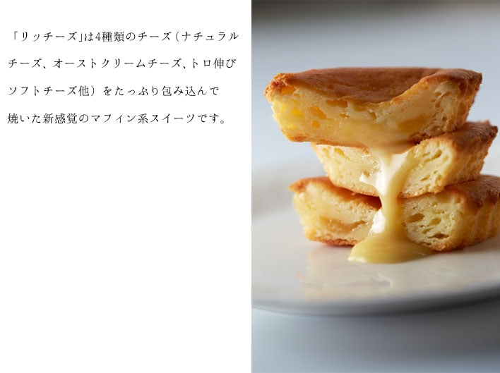「リッチーズ」は4種類のチーズ(ナチュラルチーズ、オーストクリームチーズ、トロ伸びソフトチーズ他)をたっぷり包み込んで焼いた新感覚のマフィン系スイーツです。
