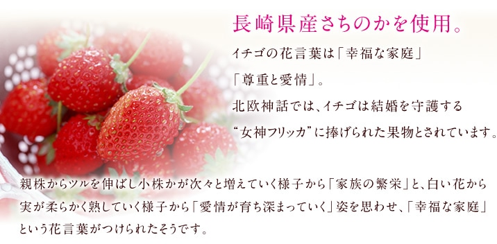 """長崎県産さちのかを使用。 イチゴの花言葉は「幸福な家庭」「尊重と愛情」。北欧神話では、イチゴは結婚を守護する""""女神フリッカ""""に捧げられた果物とされています。 親株からツルを伸ばし小株かが次々と増えていく様子から「家族の繁栄」と、白い花から実が柔らかく熟していく様子から「愛情が育ち深まっていく」姿を思わせ、「幸福な家庭」という花言葉がつけられたそうです。"""