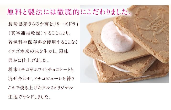原料と製法には徹底的にこだわりました。 長崎県産さちのか苺をフリーズドライ(真空凍結乾燥)することにより、着色料や保存料を使用することなくイチゴ本来の味を生かし、風味豊かに仕上げました。粉末イチゴをホワイトチョコレートと混ぜ合わせ、イチゴピューレを練りこんで焼き上げたクルスオリジナル生地でサンドしました。